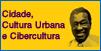 Cidade, Cultura Urbana e Cibercultura
